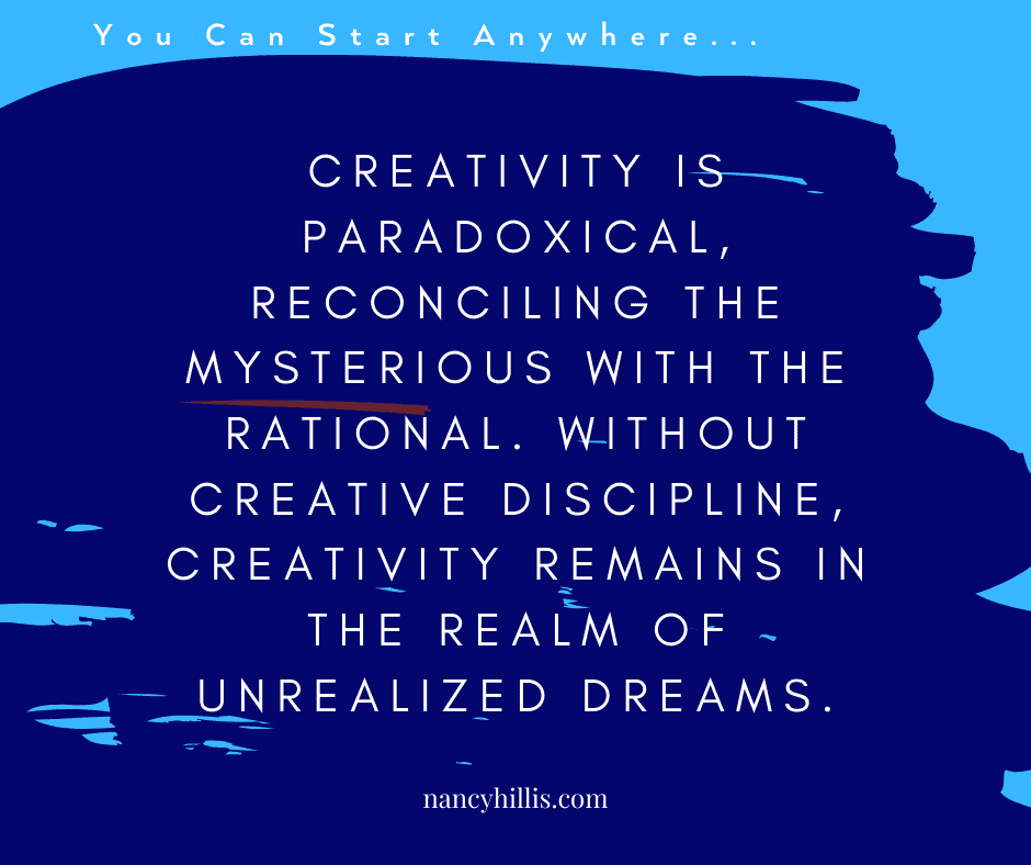 Quote-Paradoxes-Turning Points-Creativity-Nancy Hillis. Creativity is paradoxical, reconciling the mysterious with the rational. Without creative discipline, creativity remains in the realm of unrealized dreams.