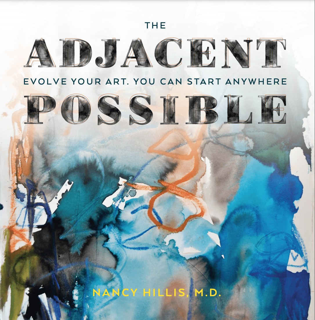 The Adjacent Possible: Evolve Your Art. From Blank Canvas To Prolific Artist- Nancy Hillis, M.D.